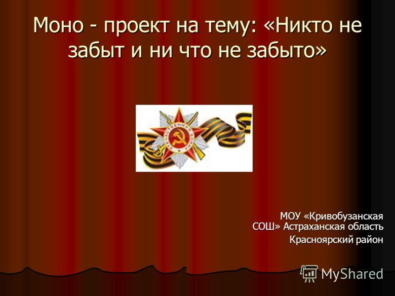 Моно - проект на тему: «Никто не забыт и ни что не забыто» МОУ «Кривобузанская СОШ» Астраханская область МОУ «Кривобузанская СОШ» Астраханская область Красноярский район