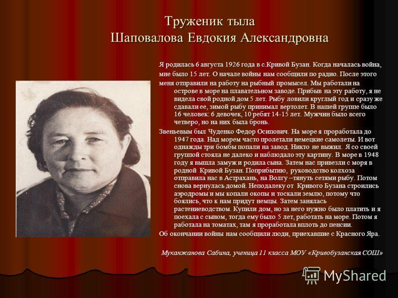 Труженик тыла Шаповалова Евдокия Александровна Я родилась 6 августа 1926 года в с.Кривой Бузан. Когда началась война, мне было 15 лет. О начале войны нам сообщили по радио. После этого меня отправили на работу на рыбный промысел. Мы работали на остро
