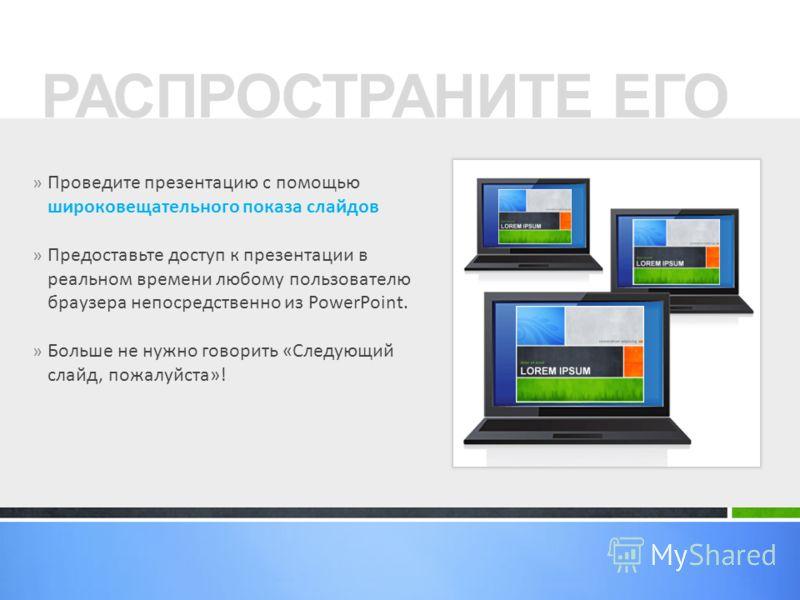 » Проведите презентацию с помощью широковещательного показа слайдов » Предоставьте доступ к презентации в реальном времени любому пользователю браузера непосредственно из PowerPoint. » Больше не нужно говорить «Следующий слайд, пожалуйста»! РАСПРОСТР