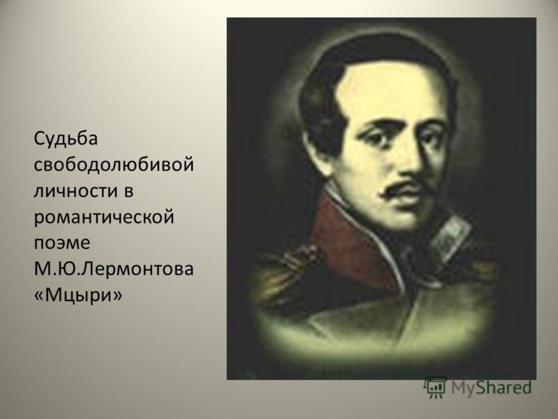 Судьба свободолюбивой личности в романтической поэме М.Ю.Лермонтова «Мцыри»