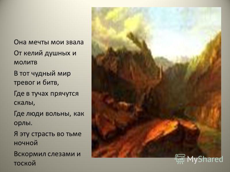 Она мечты мои звала От келий душных и молитв В тот чудный мир тревог и битв, Где в тучах прячутся скалы, Где люди вольны, как орлы. Я эту страсть во тьме ночной Вскормил слезами и тоской