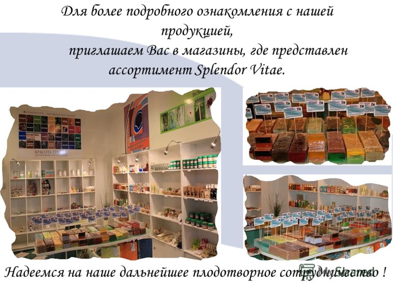 Для более подробного ознакомления с нашей продукцией, приглашаем Вас в магазины, где представлен ассортимент Splendor Vitae. Надеемся на наше дальнейшее плодотворное сотрудничество !