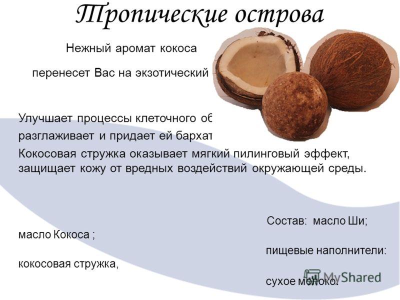 Тропические острова Нежный аромат кокоса перенесет Вас на экзотический курорт. Улучшает процессы клеточного обмена в коже, разглаживает и придает ей бархатистость. Кокосовая стружка оказывает мягкий пилинговый эффект, защищает кожу от вредных воздейс