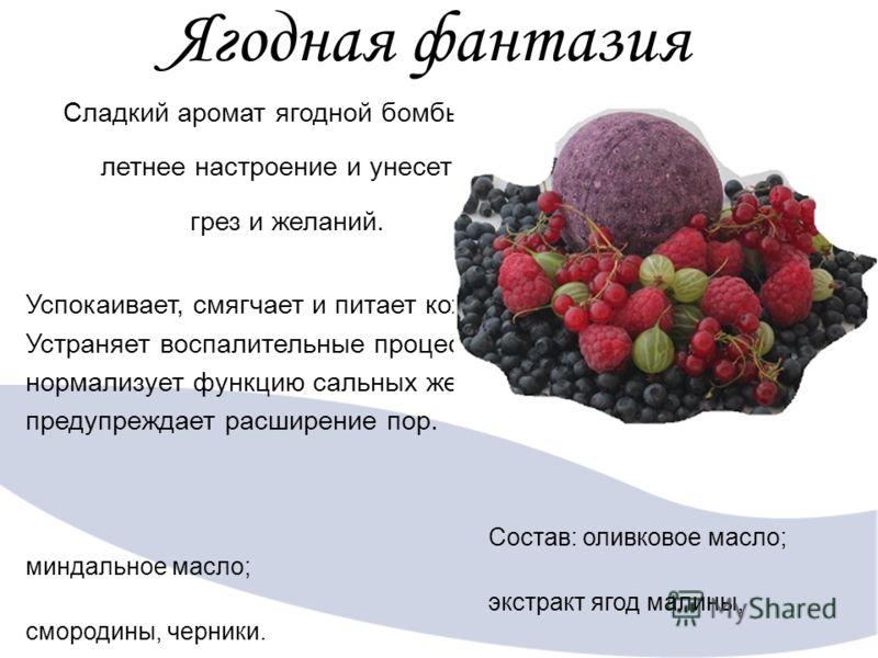 Ягодная фантазия Сладкий аромат ягодной бомбы подарит летнее настроение и унесет в мир грез и желаний. Успокаивает, смягчает и питает кожу. Устраняет воспалительные процессы, нормализует функцию сальных желез и предупреждает расширение пор. Состав: о