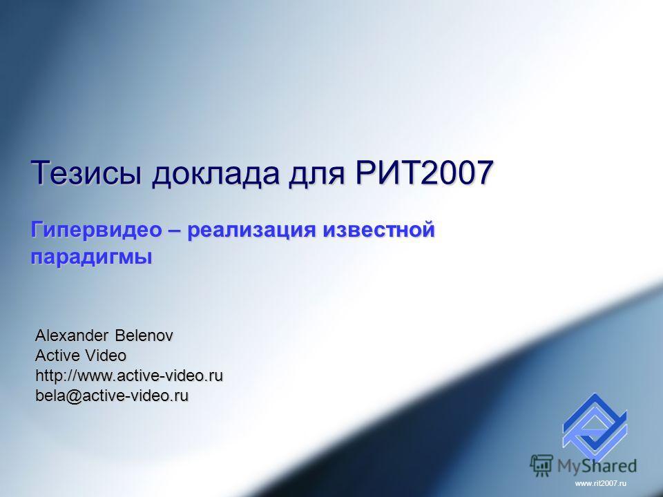 www.rit2007. ru Тезисы доклада для РИТ2007 Гипервидео – реализация известной парадигмы Alexander Belenov Active Video http://www.active-video.rubela@active-video.ru