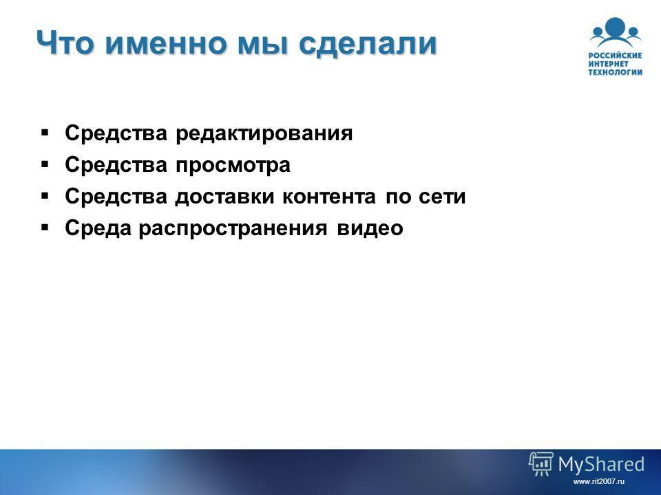 www.rit2007. ru Что именно мы сделали Средства редактирования Средства просмотра Средства доставки контента по сети Среда распространения видео