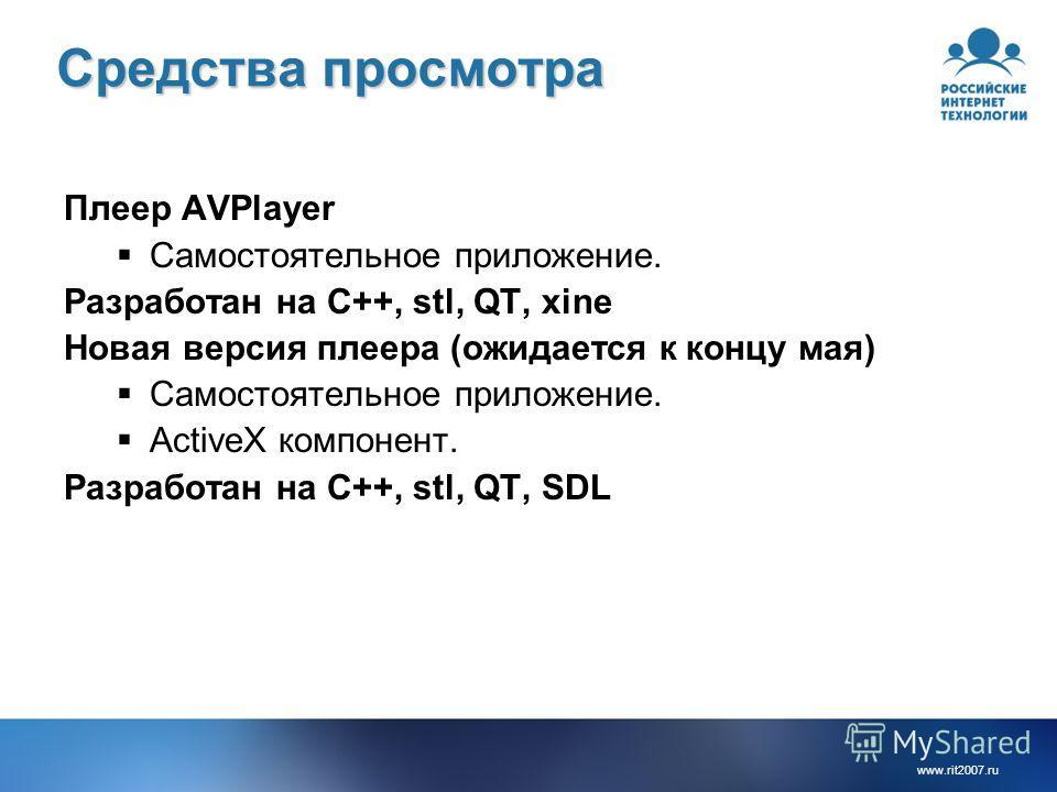 www.rit2007. ru Средства просмотра Плеер AVPlayer Самостоятельное приложение. Разработан на C++, stl, QT, xine Новая версия плеера (ожидается к концу мая) Самостоятельное приложение. ActiveX компонент. Разработан на C++, stl, QT, SDL