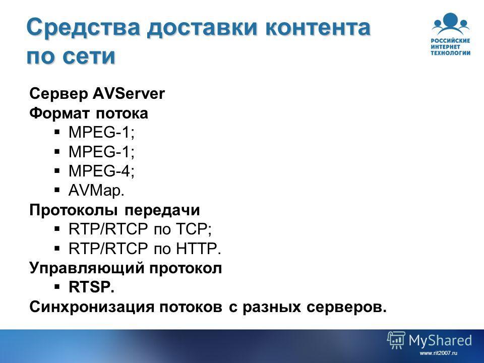 www.rit2007. ru Средства доставки контента по сети Сервер AVServer Формат потока MPEG-1; MPEG-4; AVMap. Протоколы передачи RTP/RTCP по TCP; RTP/RTCP по HTTP. Управляющий протокол RTSP. Синхронизация потоков с разных серверов.