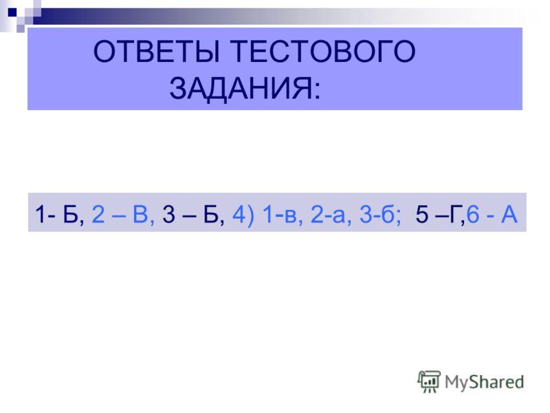 ОТВЕТЫ ТЕСТОВОГО ЗАДАНИЯ: 1- Б, 2 – В, 3 – Б, 4) 1 - в, 2-а, 3-б; 5 –Г,6 - А