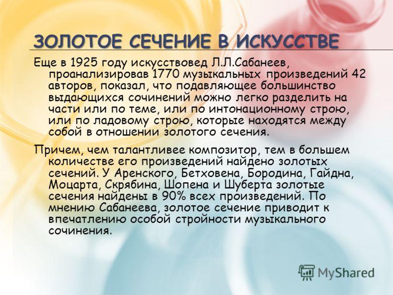 ЗОЛОТОЕ СЕЧЕНИЕ В ИСКУССТВЕ Еще в 1925 году искусствовед Л.Л.Сабанеев, проанализировав 1770 музыкальных произведений 42 авторов, показал, что подавляющее большинство выдающихся сочинений можно легко разделить на части или по теме, или по интонационно