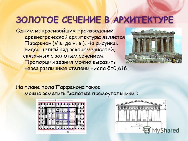 ЗОЛОТОЕ СЕЧЕНИЕ В АРХИТЕКТУРЕ Одним из красивейших произведений древнегреческой архитектуры является Парфенон (V в. до н. э.). На рисунках виден целый ряд закономерностей, связанных с золотым сечением. Пропорции здания можно выразить через различные