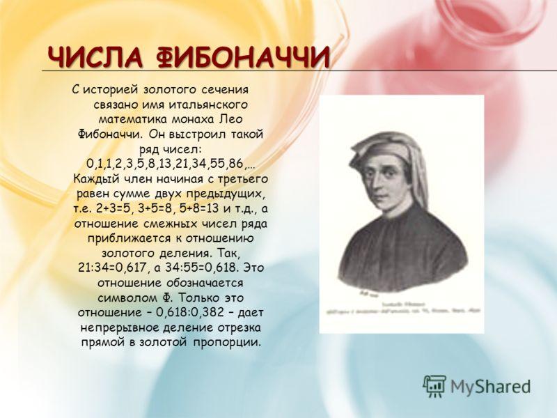 ЧИСЛА ФИБОНАЧЧИ С историей золотого сечения связано имя итальянского математика монаха Лео Фибоначчи. Он выстроил такой ряд чисел: 0,1,1,2,3,5,8,13,21,34,55,86,… Каждый член начиная с третьего равен сумме двух предыдущих, т.е. 2+3=5, 3+5=8, 5+8=13 и