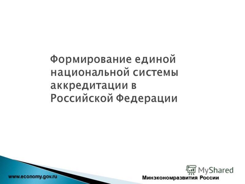 www.economy.gov.ru Минэкономразвития России Формирование единой национальной системы аккредитации в Российской Федерации