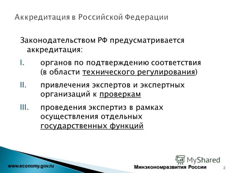 Минэкономразвития России www.economy.gov.ru Законодательством РФ предусматривается аккредитация: I.органов по подтверждению соответствия (в области технического регулирования) II.привлечения экспертов и экспертных организаций к проверкам III.проведен