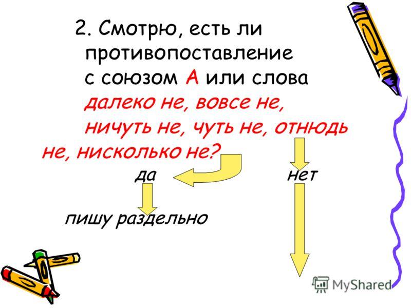 2. Смотрю, есть ли противопоставление с союзом А или слова далеко не, вовсе не, ничуть не, чуть не, отнюдь не, нисколько не? да нет пишу раздельно