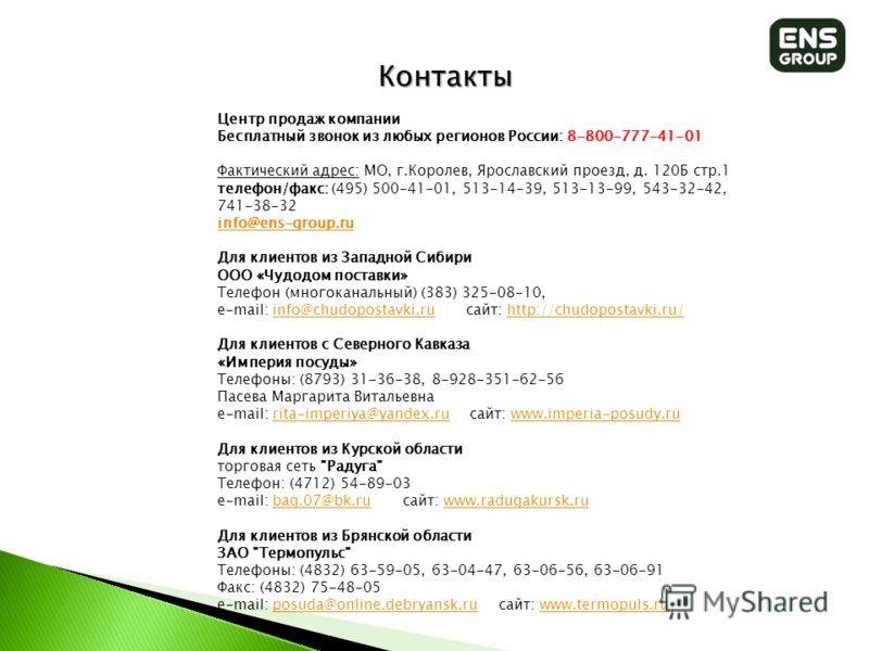 Контакты Центр продаж компании Бесплатный звонок из любых регионов России: 8-800-777-41-01 Фактический адрес: МО, г.Королев, Ярославский проезд, д. 120Б стр.1 телефон/факс: (495) 500-41-01, 513-14-39, 513-13-99, 543-32-42, 741-38-32 info@ens-group.ru