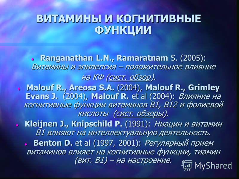 ВИТАМИНЫ И КОГНИТИВНЫЕ ФУНКЦИИ t Ranganathan L.N., Ramaratnam S. (2005): Витамины и эпилепсия – положительное влияние на КФ (сист. обзор). t Malouf R., Areosa S.A. (2004), Malouf R., Grimley Evans J. (2004), Malouf R. et al (2004): Влияние на когнити