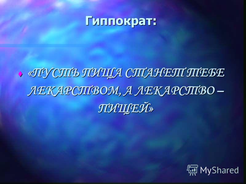 Гиппократ: t «ПУСТЬ ПИЩА СТАНЕТ ТЕБЕ ЛЕКАРСТВОМ, А ЛЕКАРСТВО – ПИЩЕЙ»