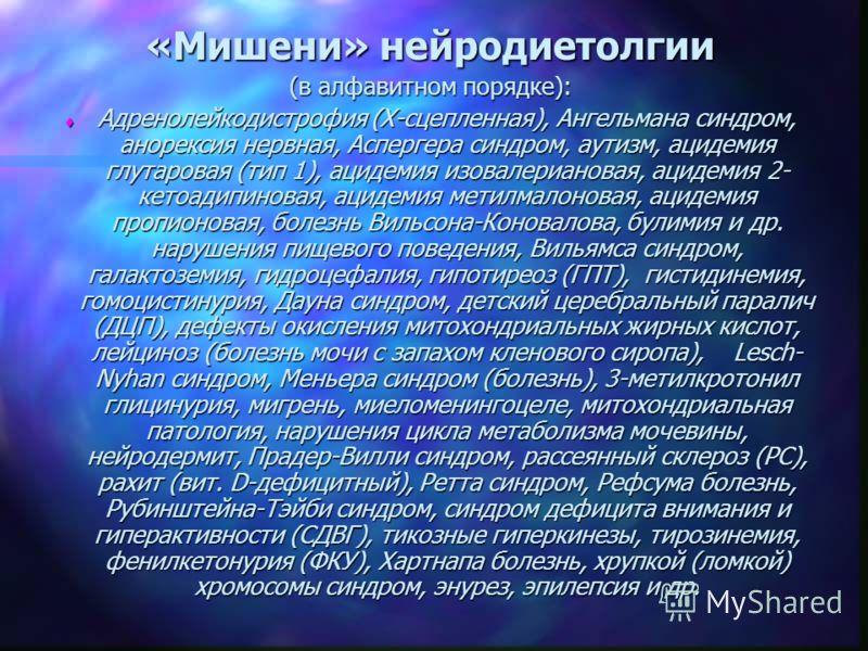 «Мишени» нейродиетолгии (в алфавитном порядке): t Адренолейкодистрофия (Х-сцепленная), Ангельмана синдром, анорексия нервная, Аспергера синдром, аутизм, ацидемия глутаровая (тип 1), ацидемия изовалериановая, ацидемия 2- кетоадипиновая, ацидемия метил