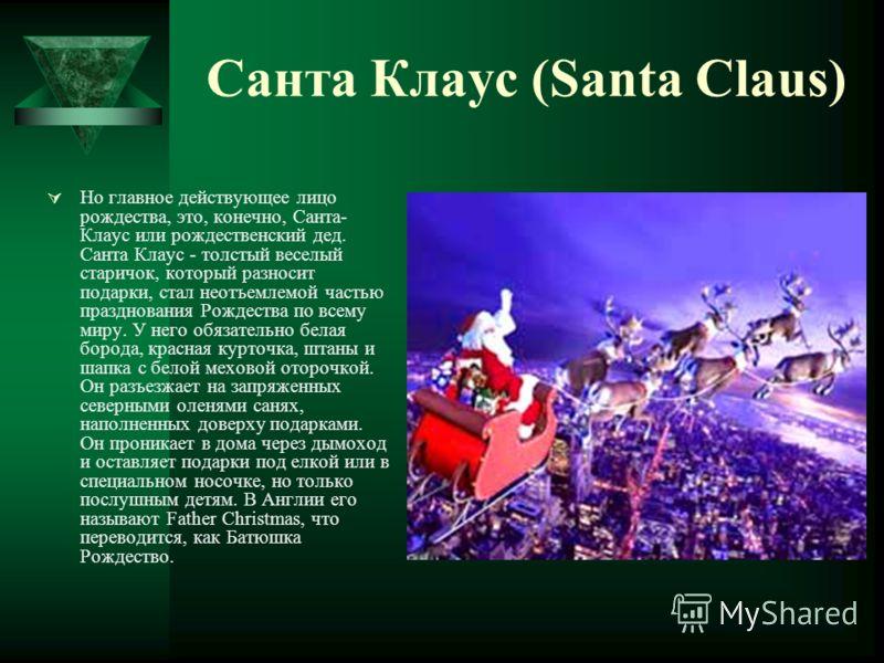 Санта Клаус (Santa Claus) Но главное действующее лицо рождества, это, конечно, Санта- Клаус или рождественский дед. Санта Клаус - толстый веселый старичок, который разносит подарки, стал неотъемлемой частью празднования Рождества по всему миру. У нег