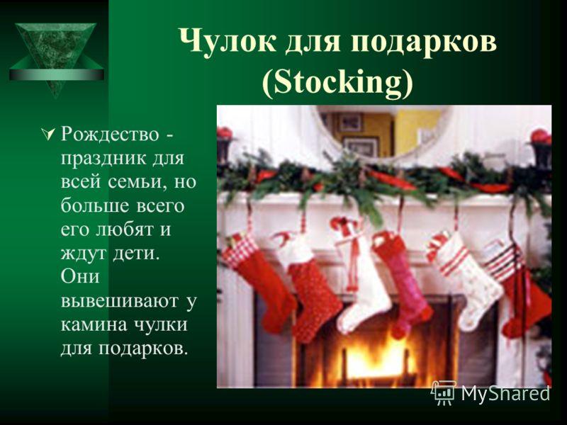 Чулок для подарков (Stocking) Рождество - праздник для всей семьи, но больше всего его любят и ждут дети. Они вывешивают у камина чулки для подарков.