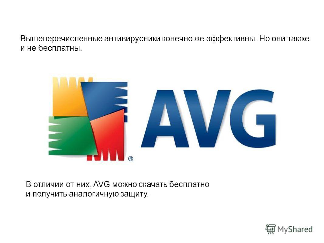 Вышеперечисленные антивирусники конечно же эффективны. Но они также и не бесплатны. В отличии от них, AVG можно скачать бесплатно и получить аналогичную защиту.