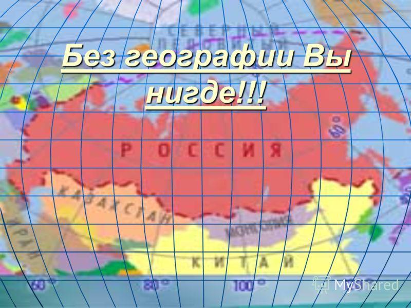 Без географии Вы нигде!!! Без географии Вы нигде!!!