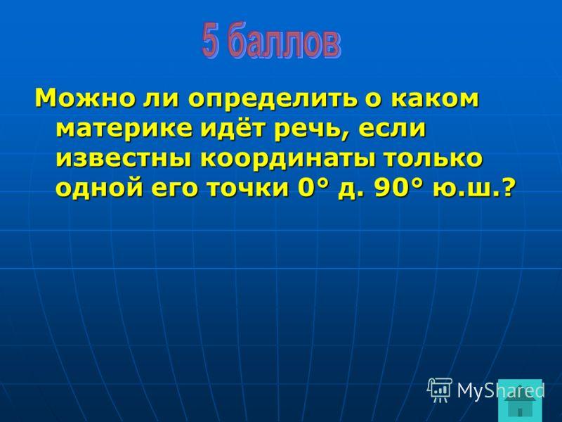 Можно ли определить о каком материке идёт речь, если известны координаты только одной его точки 0° д. 90° ю.ш.?