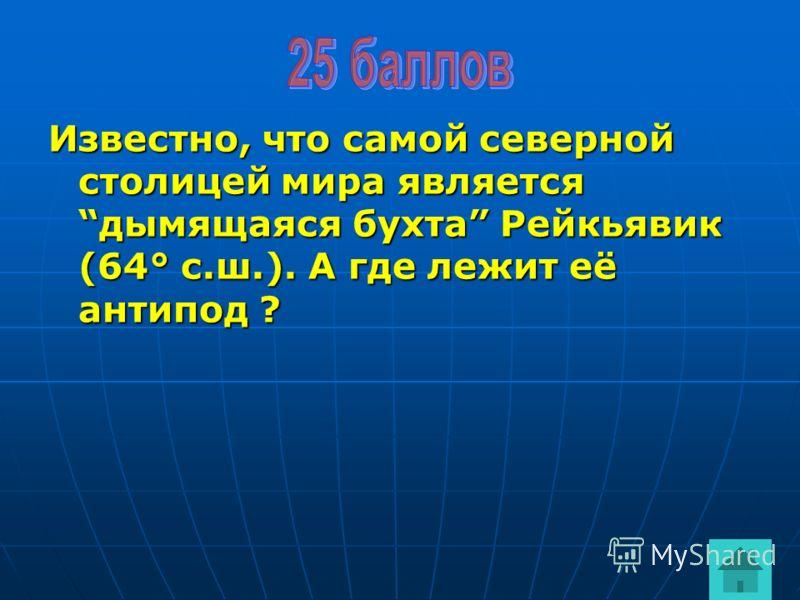 Известно, что самой северной столицей мира являетсядымящаяся бухта Рейкьявик (64° с.ш.). А где лежит её антипод ?