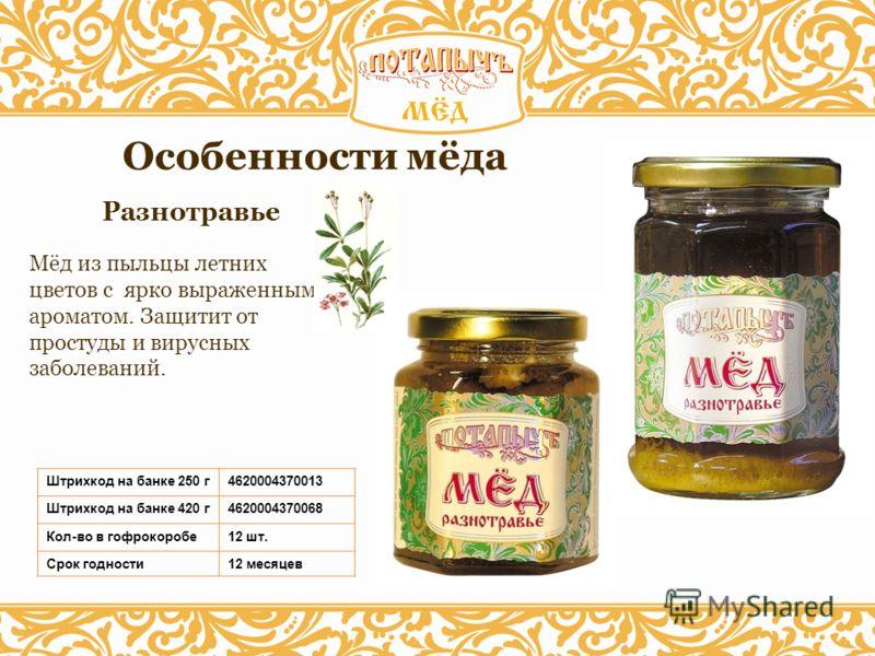 Разнотравье Особенности мёда Штрихкод на банке 250 г4620004370013 Штрихкод на банке 420 г4620004370068 Кол-во в гофрокоробе12 шт. Срок годности12 месяцев Мёд из пыльцы летних цветов с ярко выраженным ароматом. Защитит от простуды и вирусных заболеван