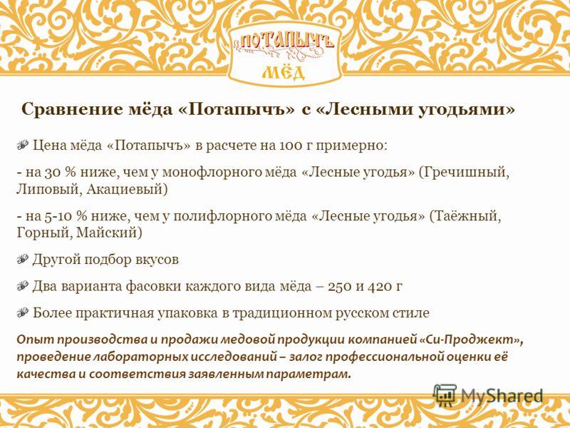 Сравнение мёда «Потапычъ» с «Лесными угодьями» Цена мёда «Потапычъ» в расчете на 100 г примерно: - на 30 % ниже, чем у монофлорного мёда «Лесные угодья» (Гречишный, Липовый, Акациевый) - на 5-10 % ниже, чем у полифлорного мёда «Лесные угодья» (Таёжны