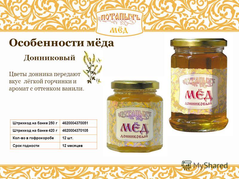 Донниковый Особенности мёда Штрихкод на банке 250 г4620004370051 Штрихкод на банке 420 г4620004370105 Кол-во в гофрокоробе12 шт. Срок годности12 месяцев Цветы донника передают мёду вкус лёгкой горчинки и аромат с оттенком ванили.
