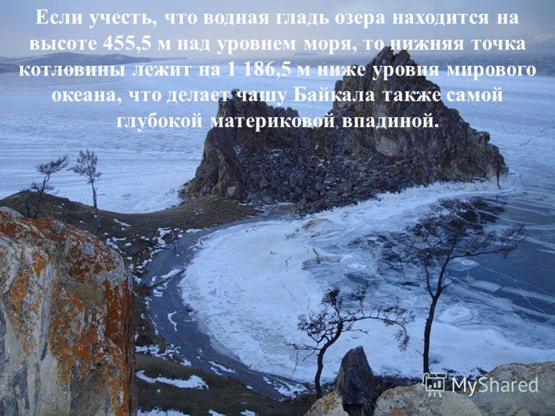 Если учесть, что водная гладь озера находится на высоте 455,5 м над уровнем моря, то нижняя точка котловины лежит на 1 186,5 м ниже уровня мирового океана, что делает чашу Байкала также самой глубокой материковой впадиной.