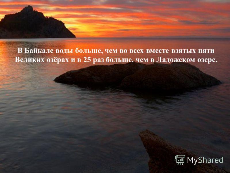 В Байкале воды больше, чем во всех вместе взятых пяти Великих озёрах и в 25 раз больше, чем в Ладожском озере.