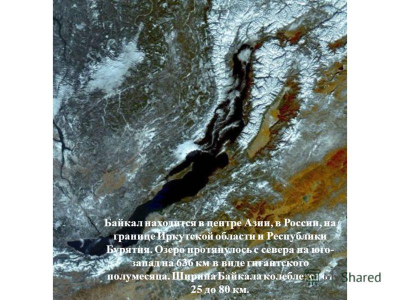 Байкал находится в центре Азии, в России, на границе Иркутской области и Республики Бурятия. Озеро протянулось с севера на юго- запад на 636 км в виде гигантского полумесяца. Ширина Байкала колеблется от 25 до 80 км.