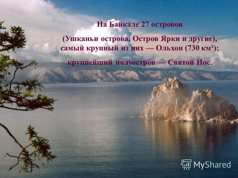 На Байкале 27 островов (Ушканьи острова, Остров Ярки и другие), самый крупный из них Ольхон (730 км²); крупнейший полуостров Святой Нос.