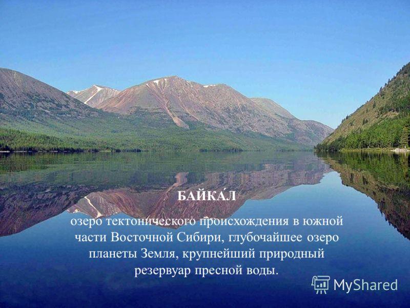 БАЙКА́Л озеро тектонического происхождения в южной части Восточной Сибири, глубочайшее озеро планеты Земля, крупнейший природный резервуар пресной воды.