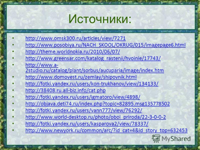 Источники: http://www.omsk300.ru/articles/view/7271 http://www.posobiya.ru/NACH_SKOOL/OKRUG/015/imagepage6.html http://theme.worldnokia.ru/2010/06/07/ http://www.greensar.com/katalog_rastenii/hvoinie/17743/ http://www.a- 2studio.ru/catalog/plant/sorb