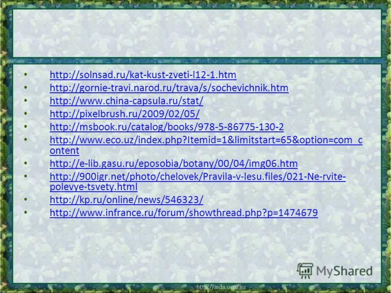 http://solnsad.ru/kat-kust-zveti-l12-1.htm http://gornie-travi.narod.ru/trava/s/sochevichnik.htm http://www.china-capsula.ru/stat/ http://pixelbrush.ru/2009/02/05/ http://msbook.ru/catalog/books/978-5-86775-130-2 http://www.eco.uz/index.php?Itemid=1&