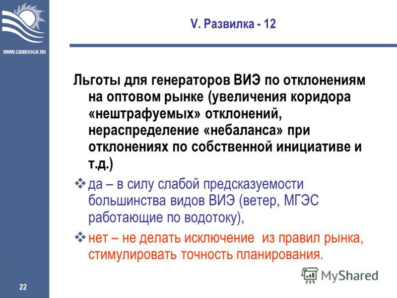 WWW.GIDROOGK.RU 22 V. Развилка - 12 Льготы для генераторов ВИЭ по отклонениям на оптовом рынке (увеличения коридора «нештрафуемых» отклонений, нераспределение «небаланса» при отклонениях по собственной инициативе и т.д.) да – в силу слабой предсказуе