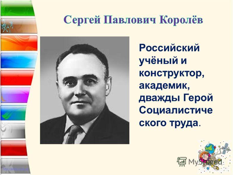 Российский учёный и конструктор, академик, дважды Герой Социалистиче ского труда.