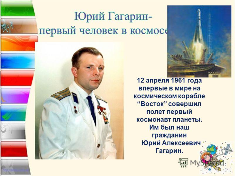 12 апреля 1961 года впервые в мире на космическом корабле Восток совершил полет первый космонавт планеты. Им был наш гражданин Юрий Алексеевич Гагарин.