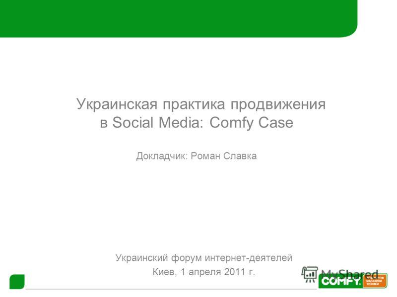 «Украинская практика продвижения в Social Media: Comfy Case Докладчик: Роман Славка Украинский форум интернет-деятелей Киев, 1 апреля 2011 г.