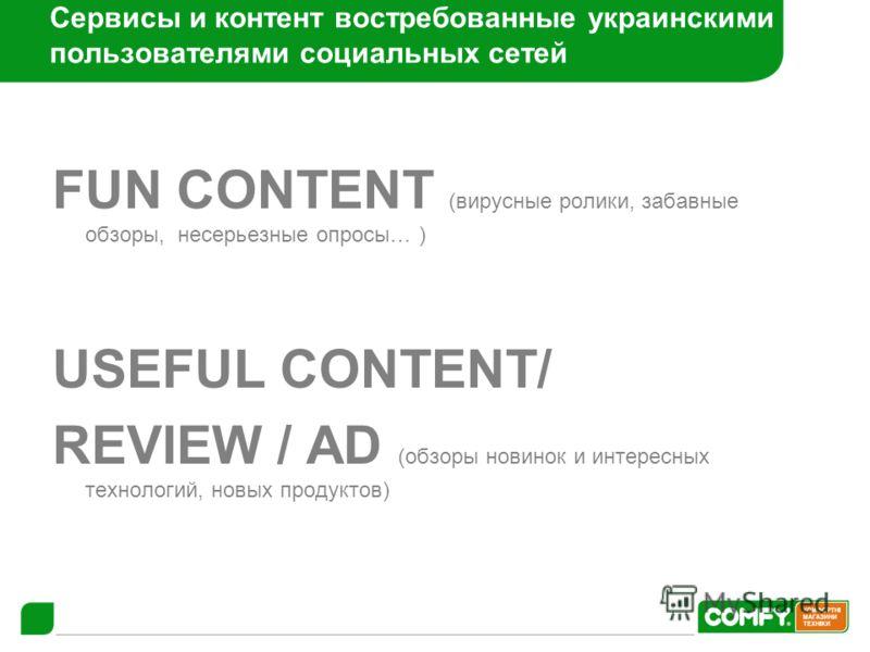 Сервисы и контент востребованные украинскими пользователями социальных сетей FUN CONTENT (вирусные ролики, забавные обзоры, несерьезные опросы… ) USEFUL CONTENT/ REVIEW / AD (обзоры новинок и интересных технологий, новых продуктов)