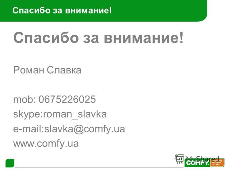 Спасибо за внимание! Роман Славка mob: 0675226025 skype:roman_slavka e-mail:slavka@comfy.ua www.comfy.ua