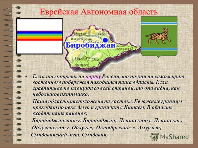 Еврейская Автономная область Если посмотреть на карту России, то почти на самом краю восточного побережья находится наша область. Если сравнить ее по площади со всей страной, то она видна, как небольшое пятнышко.Если посмотреть на карту России, то по