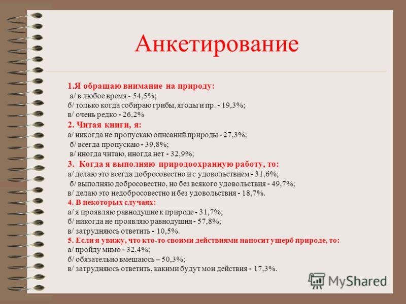 Анкетирование 1.Я обращаю внимание на природу: а/ в любое время - 54,5%; б/ только когда собираю грибы, ягоды и пр. - 19,3%; в/ очень редко - 26,2% 2. Читая книги, я: а/ никогда не пропускаю описаний природы - 27,3%; б/ всегда пропускаю - 39,8%; в/ и