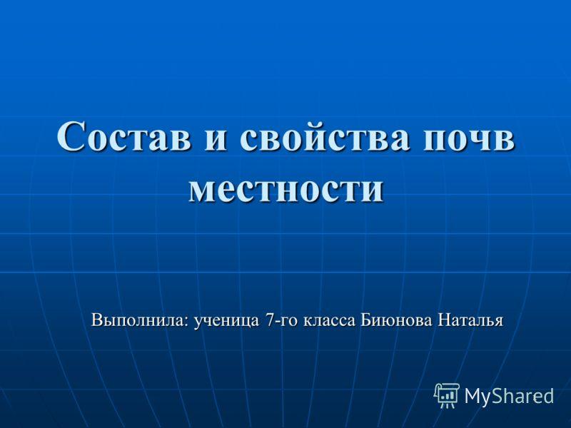1 Состав и свойства почв местности Выполнила: ученица 7-го класса Биюнова Наталья