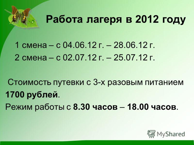 Работа лагеря в 2012 году 1 смена – с 04.06.12 г. – 28.06.12 г. 2 смена – с 02.07.12 г. – 25.07.12 г. Стоимость путевки с 3-х разовым питанием 1700 рублей. Режим работы с 8.30 часов – 18.00 часов.