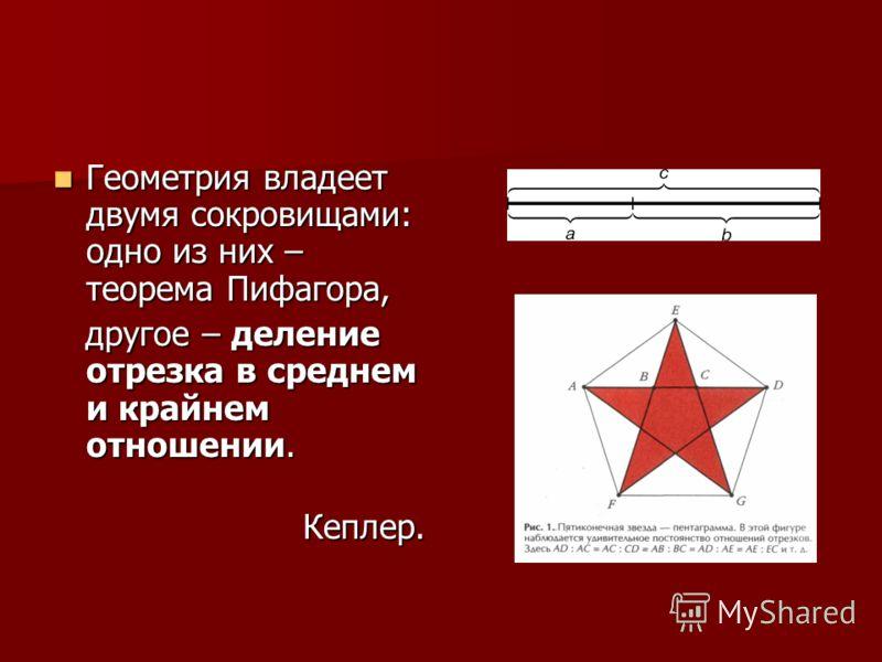 Геометрия владеет двумя сокровищами: одно из них – теорема Пифагора, Геометрия владеет двумя сокровищами: одно из них – теорема Пифагора, другое – деление отрезка в среднем и крайнем отношении. другое – деление отрезка в среднем и крайнем отношении.